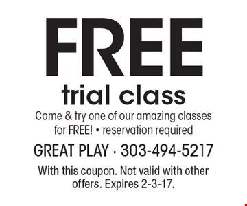 Free trial class Come & try one of our amazing classes for free! - reservation required. With this coupon. Not valid with other offers. Expires 2-3-17.