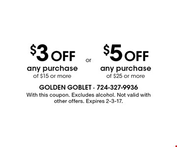 $3 Off any purchase of $15 or more. $5 Off any purchase of $25 or more.  With this coupon. Excludes alcohol. Not valid with other offers. Expires 2-3-17.