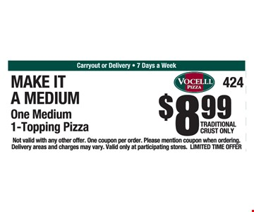 Make it a medium. $8.99 One Medium 1-Topping Pizza, traditional crust only. Not valid with any other offer. One coupon per order. Please mention coupon when ordering. Delivery areas and charges may vary. Valid only at participating stores. Limited time offer.