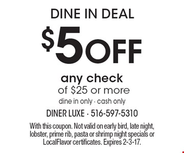 Dine In Deal! $5 Off any check of $25 or more. Dine in only - cash only. With this coupon. Not valid on early bird, late night, lobster, prime rib, pasta or shrimp night specials or LocalFlavor certificates. Expires 2-3-17.