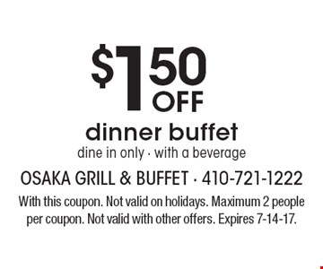 $1.50 off dinner buffet. Dine in only, with a beverage. With this coupon. Not valid on holidays. Maximum 2 people per coupon. Not valid with other offers. Expires 7-14-17.