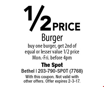 1/2 PRICE BURGER. Buy one burger, get 2nd of equal or lesser value 1/2 priceMon.-Fri. before 4pm. With this coupon. Not valid with other offers. Offer expires 2-3-17.