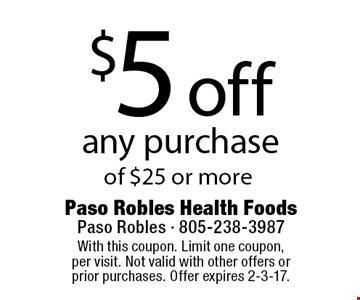 $5 off any purchase of $25 or more. With this coupon. Limit one coupon, per visit. Not valid with other offers or prior purchases. Offer expires 2-3-17.