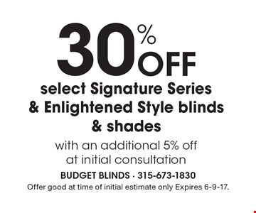 30% Off select Signature Series & Enlightened Style blinds & shades with an additional 5% off at initial consultation. Offer good at time of initial estimate only Expires 6-9-17.