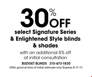 30% off select Signature Series & Enlightened Style blinds & shades with an additional 5% off at initial consultation. Offer good at time of initial estimate only Expires 8-11-17.