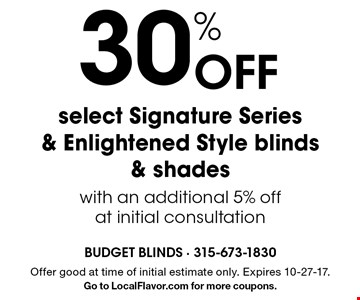 30% Off select Signature Series & Enlightened Style blinds & shades with an additional 5% off at initial consultation. Offer good at time of initial estimate only. Expires 10-27-17. Go to LocalFlavor.com for more coupons.