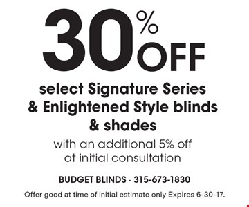 30% Off select Signature Series & Enlightened Style blinds & shades with an additional 5% off at initial consultation. Offer good at time of initial estimate only Expires 6-30-17.