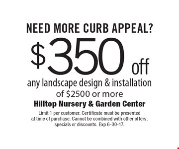 $350 off any landscape design & installation of $2500 or more. Limit 1 per customer. Certificate must be presented at time of purchase. Cannot be combined with other offers, specials or discounts. Exp 6-30-17.