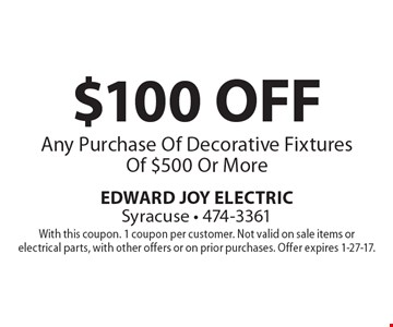 $100 OFF Any Purchase Of Decorative Fixtures Of $500 Or More. With this coupon. 1 coupon per customer. Not valid on sale items or electrical parts, with other offers or on prior purchases. Offer expires 1-27-17.