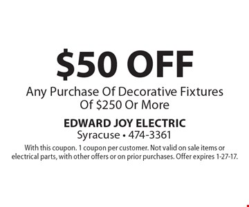 $50 OFF Any Purchase Of Decorative Fixtures Of $250 Or More. With this coupon. 1 coupon per customer. Not valid on sale items or electrical parts, with other offers or on prior purchases. Offer expires 1-27-17.