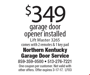 $349 garage door opener installed. Lift Master 3265 comes with 2 remotes & 1 key pad. One coupon per customer. Not valid with other offers. Offer expires 3-17-17. LF03