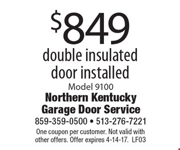 $849 double insulated door installed. Model 9100. One coupon per customer. Not valid with other offers. Offer expires 4-14-17. LF03