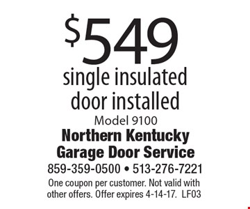 $549 single insulated door installed. Model 9100. One coupon per customer. Not valid with other offers. Offer expires 4-14-17. LF03