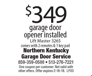 $349 garage door opener installed. Lift Master 3265. Comes with 2 remotes & 1 key pad. One coupon per customer. Not valid with other offers. Offer expires 2-16-18. LF03
