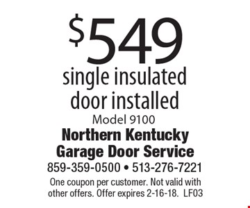 $549 single insulated door installed. Model 9100. One coupon per customer. Not valid with other offers. Offer expires 2-16-18. LF03