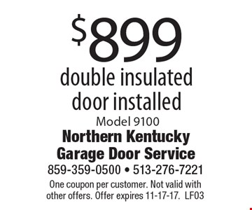 $899 double insulated door installed, Model 9100. One coupon per customer. Not valid with other offers. Offer expires 11-17-17. LF03
