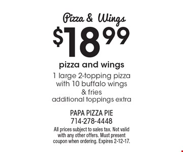 Pizza & Wings $18.99 1 large 2-topping pizza with 10 buffalo wings & fries additional toppings extra. All prices subject to sales tax. Not valid with any other offers. Must present coupon when ordering. Expires 2-12-17.