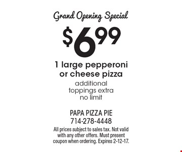 Grand Opening Special $6.99 1 large pepperoni or cheese pizza additional toppings extra no limit. All prices subject to sales tax. Not valid with any other offers. Must present coupon when ordering. Expires 2-12-17.