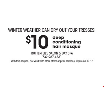 WINTER WEATHER CAN DRY OUT YOUR TRESSES! $10 deep conditioning hair masque. With this coupon. Not valid with other offers or prior services. Expires 3-10-17.
