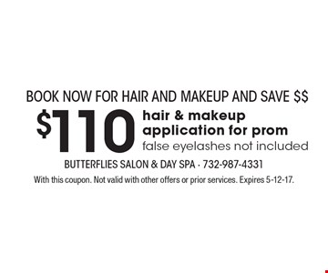 Book now for Hair and MakeUp and Save $$. $110 hair & makeup application for prom false eyelashes not included. With this coupon. Not valid with other offers or prior services. Expires 5-12-17.