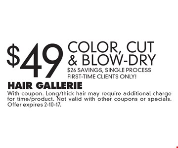 $49 Color, Cut & Blow-Dry. $26 Savings, Single Process. First-Time Clients Only! With coupon. Long/thick hair may require additional charge for time/product. Not valid with other coupons or specials. Offer expires 2-10-17.