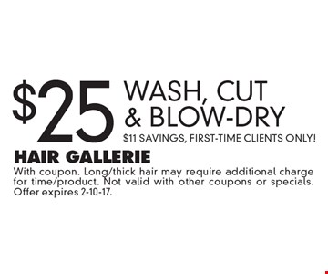 $25 Wash, Cut & Blow-Dry. $11 Savings, First-Time Clients Only! With coupon. Long/thick hair may require additional charge for time/product. Not valid with other coupons or specials. Offer expires 2-10-17.