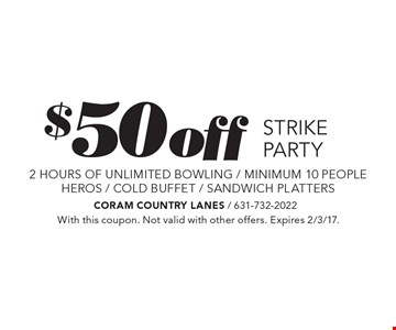 $50 OFF STRIKE PARTY. 2 hours of unlimited bowling / minimum 10 people. HEROS / COLD BUFFET / SANDWICH PLATTERS. With this coupon. Not valid with other offers. Expires 2/3/17.
