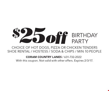 $25 OFF BIRTHDAY PARTY. Choice of hot dogs, pizza or chicken tenders. Shoe rental / hostess / soda & chips / min 10 people. With this coupon. Not valid with other offers. Expires 2/3/17.