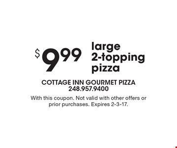 $ 9.99 large 2-topping pizza. With this coupon. Not valid with other offers or prior purchases. Expires 2-3-17.