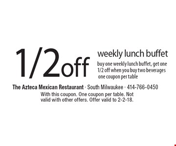 1/2 off weekly lunch buffet buy one weekly lunch buffet, get one 1/2 off when you buy two beverages one coupon per table. With this coupon. One coupon per table. Not valid with other offers. Offer valid to 2-2-18.