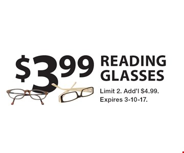 $3.99 reading glasses. Limit 2. Add'l $4.99. Expires 3-10-17.
