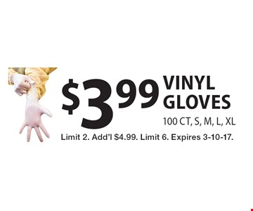 $3.99 vinyl gloves 100 CT, S, M, L, XL. Limit 2. Add'l $4.99. Limit 6. Expires 3-10-17.