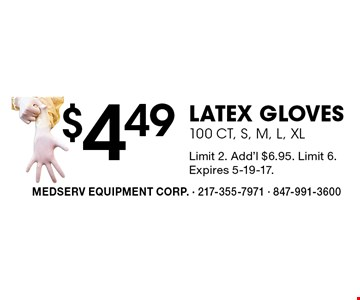 $4.49 LATEX GLOVES 100 CT, S, M, L, XL. Limit 2. Add'l $6.95. Limit 6. Expires 5-19-17.