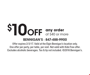 $10 off any order of $40 or more. Offer expires 2/3/17. Valid at the Elgin Bennigan's location only. One offer per party, per table, per visit. Not valid with Kids Free offer. Excludes alcoholic beverages. Tax & tip not included.