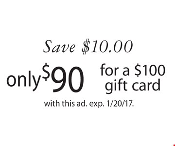 Save $10.00 only$90 for a $100 gift card. with this ad. exp. 1/20/17.