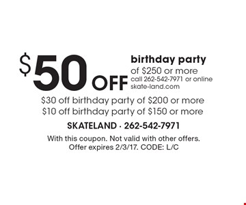 $50 Off birthday party of $250 or more. $30 off birthday party of $200 or more. $10 off birthday party of $150 or more. Call 262-542-7971 or online skate-land.com. With this coupon. Not valid with other offers. Offer expires 2/3/17. CODE: L/C