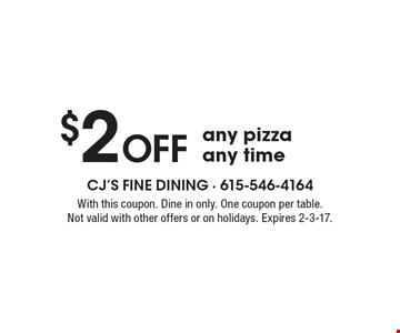 $2 Off any pizza any time. With this coupon. Dine in only. One coupon per table. Not valid with other offers or on holidays. Expires 2-3-17.