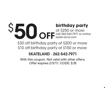 $50 Off birthday party of $250 or more. $30 off birthday party of $200 or more. $10 off birthday party of $150 or more. Call 262-542-7971 or online skate-land.com. With this coupon. Not valid with other offers. Offer expires 2/3/17. CODE: E/B