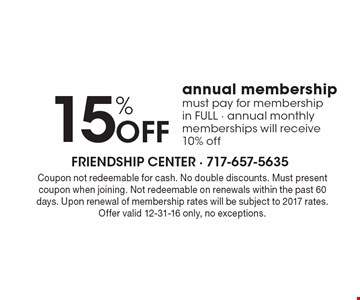 15% OFF annual membership, must pay for membership in FULL - annual monthly memberships will receive 10% off. Coupon not redeemable for cash. No double discounts. Must present coupon when joining. Not redeemable on renewals within the past 60 days. Upon renewal of membership rates will be subject to 2017 rates. Offer valid 12-31-16 only, no exceptions.