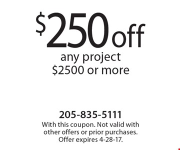 $250 off any project $2500 or more. With this coupon. Not valid with other offers or prior purchases. Offer expires 4-28-17.