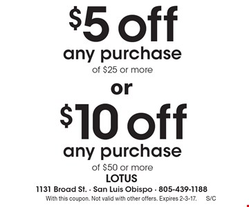 $5 off any purchase of $25 or more OR $10 off any purchase of $50 or more. With this coupon. Not valid with other offers. Expires 2-3-17.
