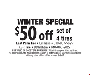 Winter Special. $50 off set of 4 tires. Not valid on Goodyear purchase. With this coupon. Most vehicles. No other discounts. Must present coupon to get this price. May not be combined with any other offers. Offer expires 2-3-17.
