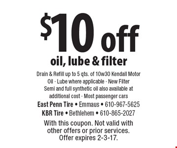 $10 off oil, lube & filter. Drain & Refill up to 5 qts. of 10w30 Kendall Motor Oil - Lube where applicable - New Filter. Semi and full synthetic oil also available at additional cost - Most passenger cars. With this coupon. Not valid with other offers or prior services. Offer expires 2-3-17.