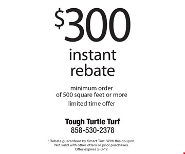 $300 instant rebate minimum order of 500 square feet or more limited time offer. *Rebate guaranteed by Smart Turf. With this coupon. Not valid with other offers or prior purchases. Offer expires 2-3-17.