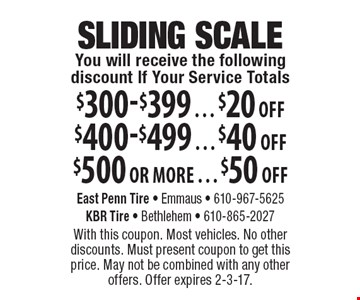 SLIDING SCALE. You will receive the following discount if your service totals $300-$399 = $20 off, $400-$499 = $40 off, or $500 or more = $50 off. With this coupon. Most vehicles. No other discounts. Must present coupon to get this price. May not be combined with any other offers. Offer expires 2-3-17.