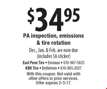 $34.95 PA inspection, emissions & tire rotation Dec., Jan. & Feb. are now due(includes $6 sticker). With this coupon. Not valid with other offers or prior services. Offer expires 2-3-17.