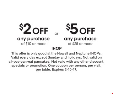 $2 Off any purchase of $10 or more OR $5 Off any purchase of $25 or more. . This offer is only good at the Howell and Neptune IHOPs. Valid every day except Sunday and holidays. Not valid on all-you-can-eat pancakes. Not valid with any other discount, specials or promotion. One coupon per person, per visit, per table. Expires 2-10-17.