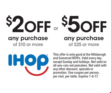 $2 off any purchase of $10 or more or $5 off any purchase of $25 or more. This offer is only good at the Hillsborogh and Somerset IHOPs. Valid every day except Sunday and holidays. Not valid on all-you-can-eat pancakes. Not valid with any other discount, specials or promotion. One coupon per person, per visit, per table. Expires 1-6-17.
