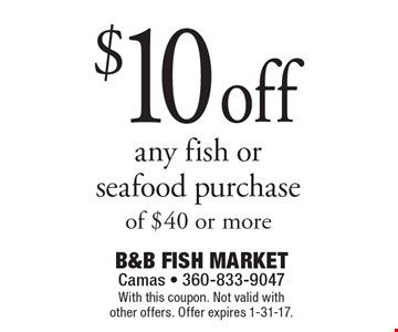 $10 off any fish or seafood purchase of $40 or more. With this coupon. Not valid with other offers. Offer expires 1-31-17.
