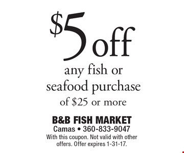 $5 off any fish or seafood purchase of $25 or more. With this coupon. Not valid with other offers. Offer expires 1-31-17.
